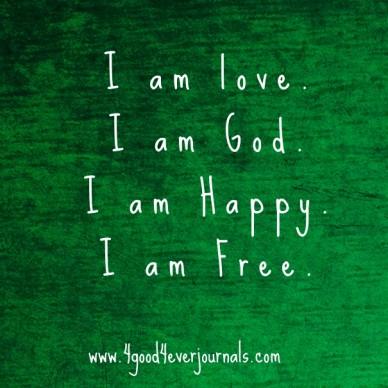 I am love. i am god.i am happy.i am free. www.4good4everjournals.com