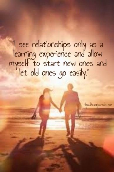 """""""i see relationships only as a learning experience and allow myself to start new ones and let old ones go easily."""" 4good4everjournals.com"""