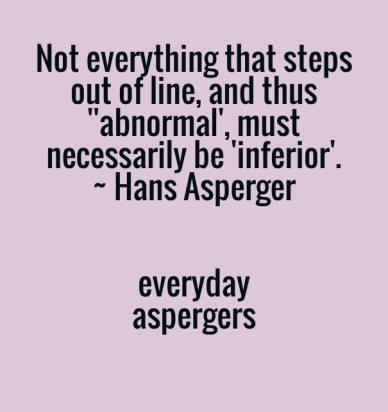 Not everything that steps out of line, and thus ''abnormal', must necessarily be 'inferior'. ~ hans asperger everydayaspergers