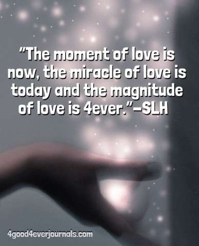 """""""the moment of love is now, the miracle of love is today and the magnitude of love is 4ever.""""-slh 4good4everjournals.com"""