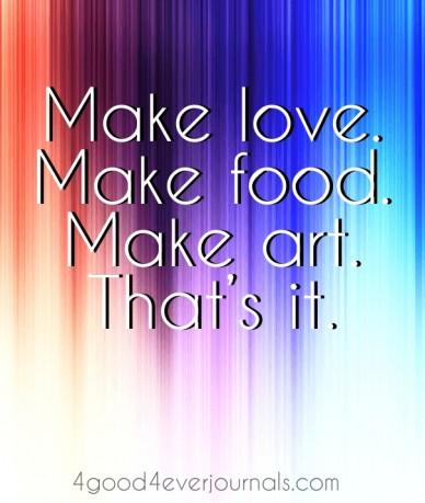 Make love. make food. make art. that's it. 4good4everjournals.com