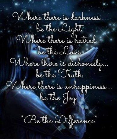 Where there is darkness... be the light where there is hatred... be the love where there is dishonesty... be the truth where there is unhappiness... be the joy. *be the differ