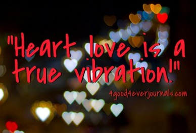 """""""heart love is a true vibration!"""" 4good4everjournals.com"""