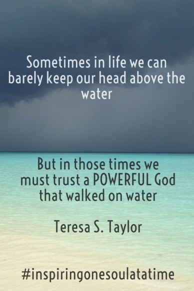 Sometimes in life we can barely keep our head above the water but in those times we must trust a powerful god that walked on water teresa s. taylor #inspiringonesoulatatime