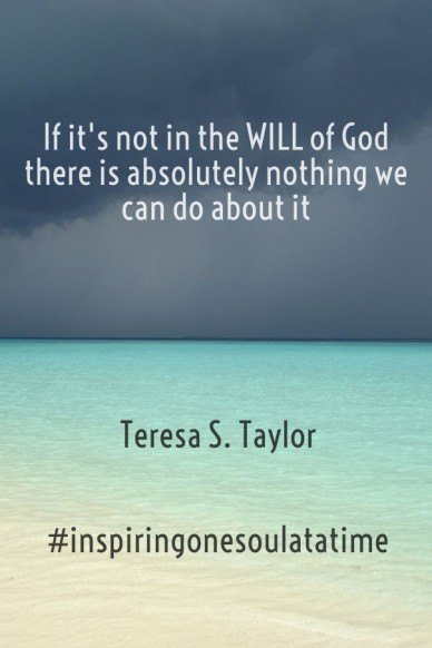 If it's not in the will of god there is absolutely nothing we can do about it teresa s. taylor #inspiringonesoulatatime
