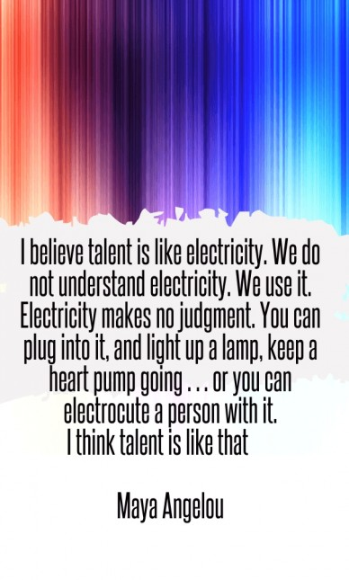 I believe talent is like electricity. we do not understand electricity. we use it. electricity makes no judgment. you can plug into it, and light up a lamp, keep a heart pump