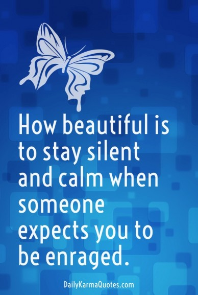 How beautiful is to stay silent and calm when someone expects you to be enraged. dailykarmaquotes.com