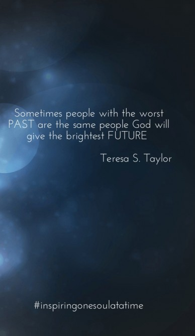 Sometimes people with the worst past are the same people god will give the brightest future teresa s. taylor #inspiringonesoulatatime teresat terettttt