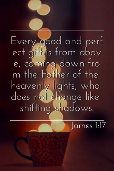 Every good and perfect gift is from above, coming down from the father of the heavenly lights, who does not change like shifting shadows. james 1:17