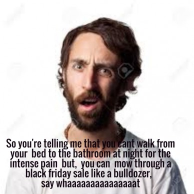 So you're telling me that you cant walk from your bed to the bathroom at night for the intense pain but, you can mow through a black friday sale like a bulldozer, say whaaaaaa