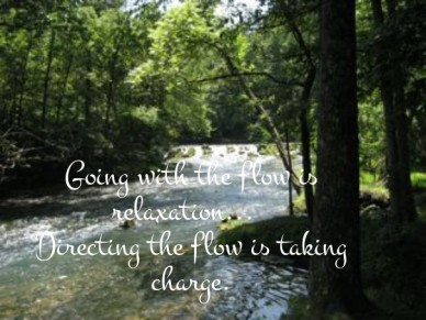 Going with the flow is relaxation... directing the flow is taking charge.