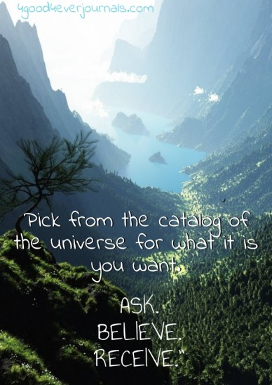 """Pick from the catalog of the universe for what it is you want. ask. believe. receive."""" 4good4everjournals.com"""
