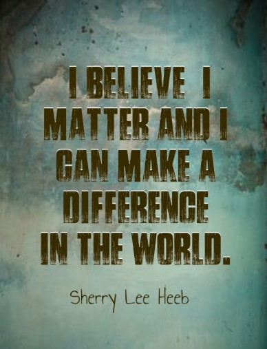 """""""i believe i matter and i can make a difference in the world."""" sherry lee heeb"""