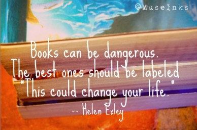 "Books can be dangerous. the best ones should be labeled ""this could change your life.""-- helen exley @museinks"