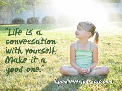 """""""life is a conversation with yourself. make it a good one."""" 4good4everjournals.com"""