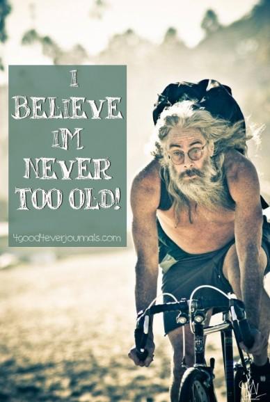 """i believe im never too old! 4good4everjournals.com"