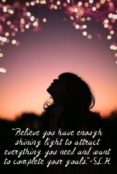 """""""believe you have enough shining light to attract everything you need and want to complete your goals.""""-slh"""