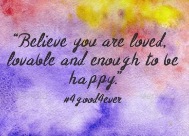 """believe you are loved, lovable and enough to be happy.""#4good4ever"