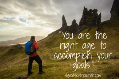 """""""you are the right age to accomplish your goals."""" 4good4everjournals.com"""