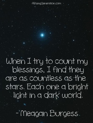 When i try to count my blessings, i find they are as countless as the stars. each one a bright light in a dark world. - meagan burgess arisinggeneration.com