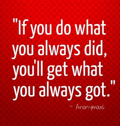 """if you do what you always did, you'll get what you always got."" - anonymous"