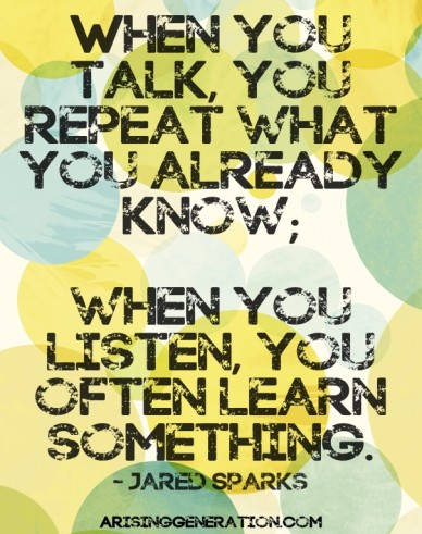 When you talk, you repeat what you already know; when you listen, you often learn something. - jared sparks arisinggeneration.com