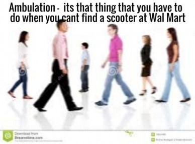 Ambulation - its that thing that you have to do when you cant find a scooter at wal mart