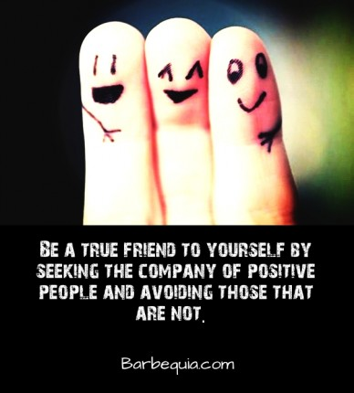 Be a true friend to yourself by seeking the company of positive people and avoiding those that are not. barbequia.com