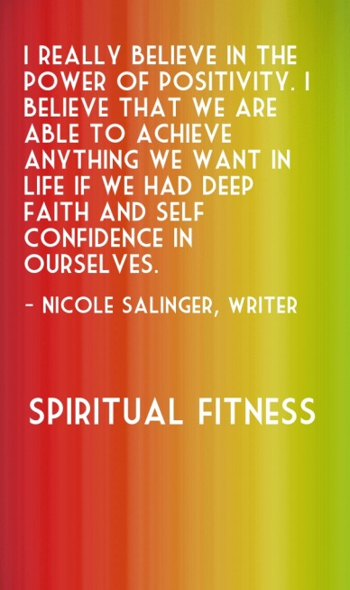 I really believe in the power of positivity. i believe that we are able to achieve anything we want in life if we had deep faith and self – confidence in ourselves. - nicole s