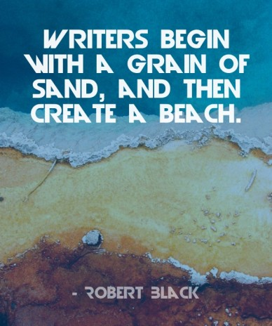 Writers begin with a grain of sand, and then create a beach. - robert black