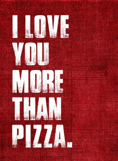I love you more than pizza.
