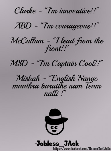 "Clarke - ""i'm innovative!!"" abd - ""i'm courageous!!"" mccullum - ""i lead from the front!!' msd - ""i'm captain cool!!"" misbah - ""english nange maathra barutthe nam team nalli !"""