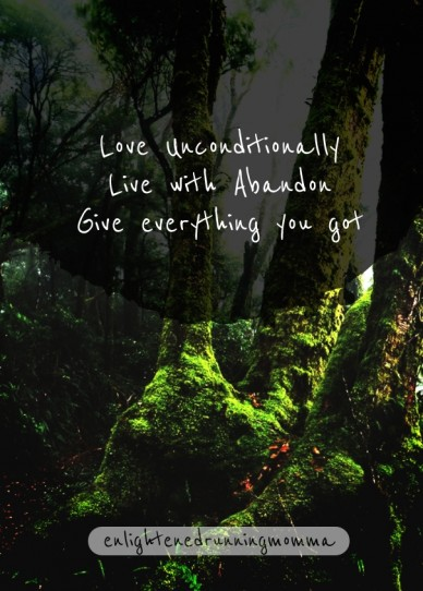 Love unconditionally live with abandon give everything you got enlightenedrunningmomma