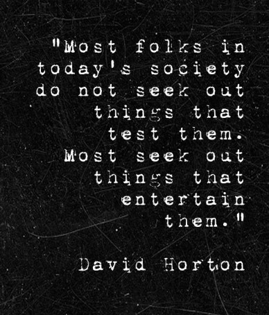 """""""most folks in today's society do not seek out things that test them. most seek out things that entertain them."""" david horton"""