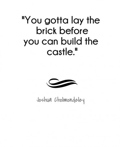 """""""you gotta lay the brick before you can build the castle."""" joshua cholmondeley"""
