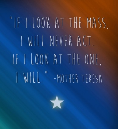 """""""if i look at the mass, i will never act. if i look at the one, i will."""" -mother teresa"""