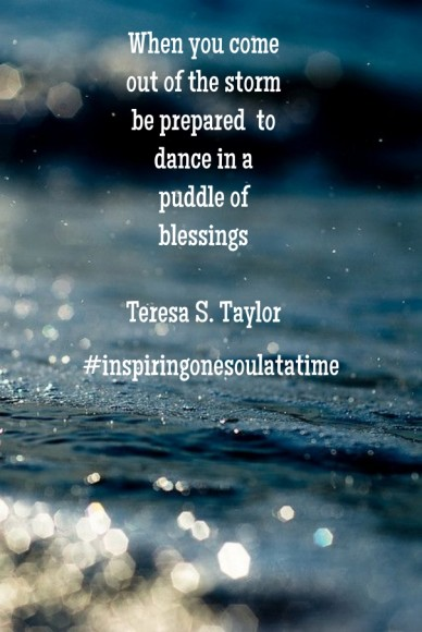 When you come out of the storm be prepared to dance in a puddle of blessings teresa s. taylor #inspiringonesoulatatime