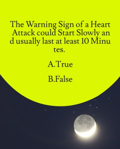 The warning sign of a heart attack could start slowly and usually last at least 10 minutes. a.true b.false