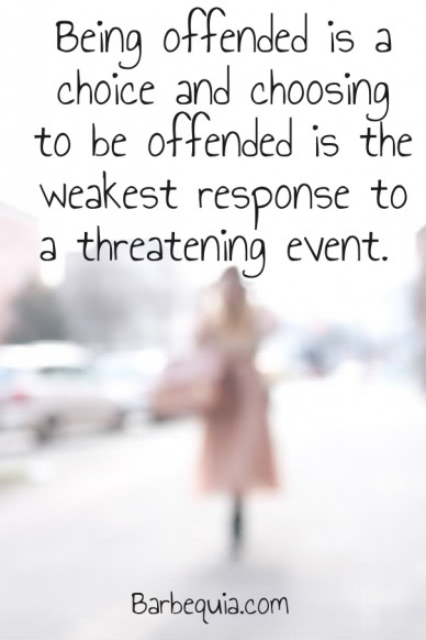 Being offended is a choice and choosing to be offended is the weakest response to a threatening event. barbequia.com