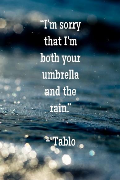 """i'm sorry that i'm both your umbrella and the rain."" - tablo"