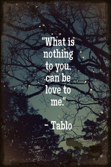 """""""what is nothing to you, can be love to me."""" - tablo"""