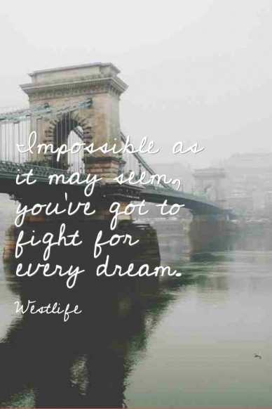 Impossible as it may seem, you've got to fight for every dream.