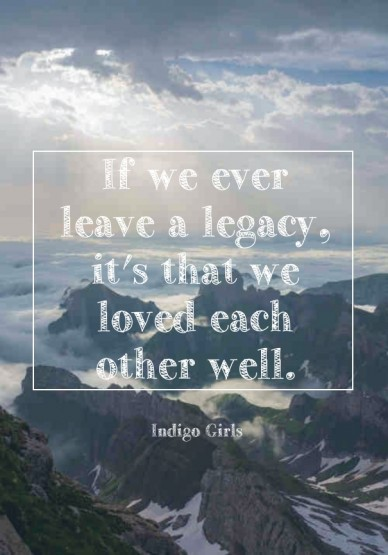 If we ever leave a legacy, it's that we loved each other well.