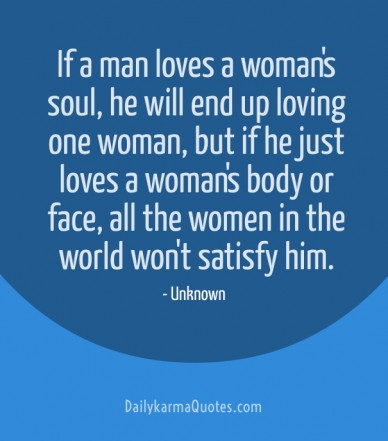 If a man loves a woman's soul, he will end up loving one woman, but if he just loves a woman's body or face, all the women in the world won't satisfy him. dailykarmaquotes.com