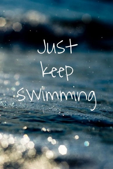 Just keep swimming -Dory