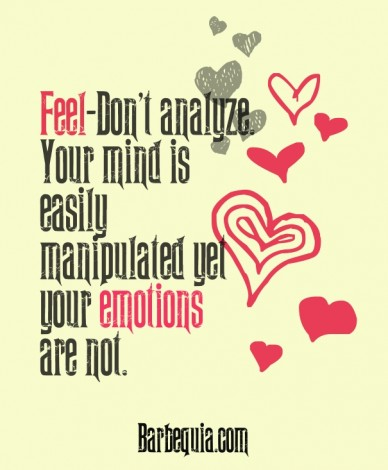 Feel-don't analyze.your mind is easily manipulated yetyour emotions are not. barbequia.com