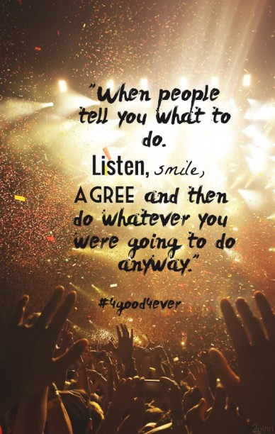 """when people tell you what to do. listen, smile, agree and then do whatever you were going to do anyway."" #4good4ever"