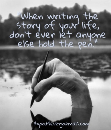 """""""when writing the story of your life, don't ever let anyone else hold the pen."""" 4good4everjournals.com"""