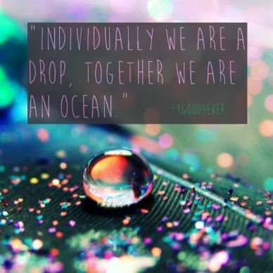 """individually we are a drop, together we are an ocean."" ~4good4ever"