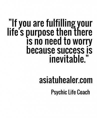 """""""if you are fulfilling your life's purpose then there is no need to worry because success is inevitable."""" asiatuhealer.com psychic life coach"""